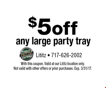 $5 off any large party tray. With this coupon. Valid at our Lititz location only. Not valid with other offers or prior purchases. Exp. 3/31/17.