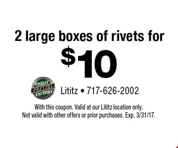 2 large boxes of rivets for $10. With this coupon. Valid at our Lititz location only. Not valid with other offers or prior purchases. Exp. 3/31/17.