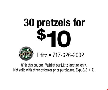30 pretzels for $10. With this coupon. Valid at our Lititz location only. Not valid with other offers or prior purchases. Exp. 3/31/17.