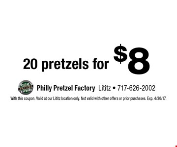 $8 20 pretzels for. With this coupon. Valid at our Lititz location only. Not valid with other offers or prior purchases. Exp. 4/30/17.
