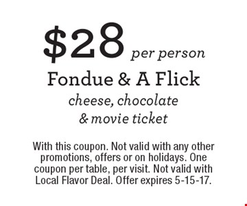 $28 per person Fondue & A Flick cheese, chocolate & movie ticket. With this coupon. Not valid with any other promotions, offers or on holidays. One coupon per table, per visit. Not valid with Local Flavor Deal. Offer expires 5-15-17.