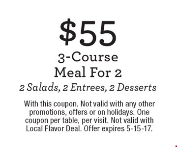 $55 3-Course Meal For 22 Salads, 2 Entrees, 2 Desserts. With this coupon. Not valid with any other promotions, offers or on holidays. One coupon per table, per visit. Not valid with Local Flavor Deal. Offer expires 5-15-17.