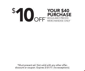 $10 OFF* YOUR $40 PURCHASE REGULARLY PRICED MERCHANDISE ONLY. *Must present ad. Not valid with any other offer, discount or coupon. Expires 3/31/17. (no exceptions).