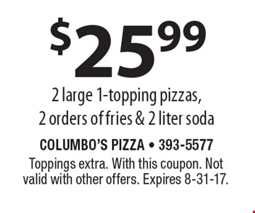 $25.99 2 large 1-topping pizzas, 2 orders of fries & 2 liter soda. Toppings extra. With this coupon. Not valid with other offers. Expires 8-31-17.