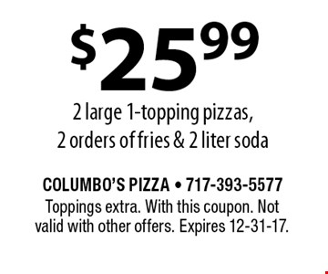 $25.99 2 large 1-topping pizzas, 2 orders of fries & 2 liter soda. Toppings extra. With this coupon. Not valid with other offers. Expires 12-31-17.