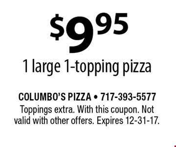 $9.95 1 large 1-topping pizza. Toppings extra. With this coupon. Not valid with other offers. Expires 12-31-17.