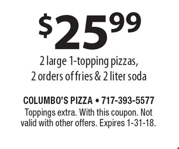 $25.99 - 2 large 1-topping pizzas, 2 orders of fries & 2 liter soda. Toppings extra. With this coupon. Not valid with other offers. Expires 1-31-18.