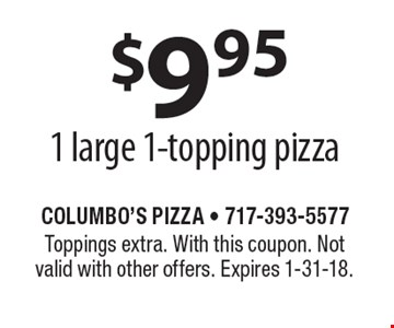 $9.95 - 1 large 1-topping pizza. Toppings extra. With this coupon. Not valid with other offers. Expires 1-31-18.