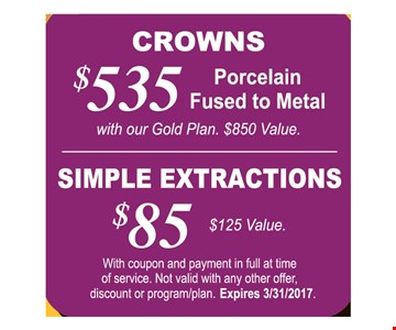 $535 crowns procelian fused to metal with our Gold Plan $850 value OR $85 Simple extractions $125 value. With coupon and payment in full at time of service. Not valid with any other offer, discount or program/plan. Expires 3/31/17.