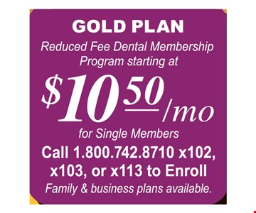 Gold plan, reduced fee dental membership program starting at $10.50 a month/mo for single members. Call 1.800.742.8710 x102, x103x or x113 to enroll. Family & business plans available.