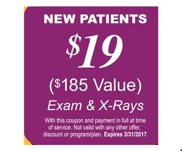 $19 new patients ($185 value) Exam & X-Rays. With this coupon and payment in full at time of service. Not valid with any other offer, discount or program/plan. Expires 3/31/17.