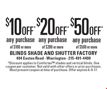 $50 off* any purchase of $500 or more. $20 off* any purchase of $200 or more. $10 off* any purchase of $100 or more. *Discount applies to Comfortex shades and vertical blinds. One coupon per customer. Not valid with other offers or prior purchases. Must present coupon at time of purchase. Offer expires 6-9-17.