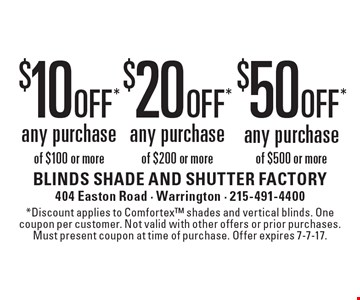 $50 off* any purchase of $500 or more, $20 off* any purchase of $200 or more or $10 off* any purchase of $100 or more. *Discount applies to Comfortex shades and vertical blinds. One coupon per customer. Not valid with other offers or prior purchases. Must present coupon at time of purchase. Offer expires 7-7-17.