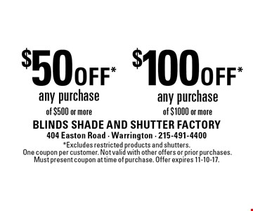 $50 off* any purchase of $500 or more. $100 off* any purchase of $1000 or more. *Excludes restricted products and shutters. One coupon per customer. Not valid with other offers or prior purchases. Must present coupon at time of purchase. Offer expires 11-10-17.