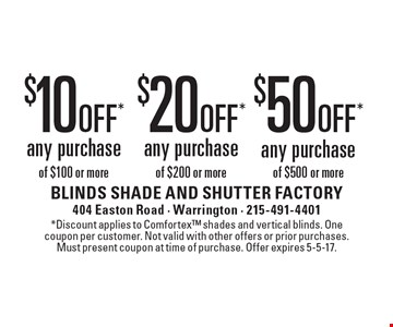 $10 off* any purchase of $100 or more. $20 off* any purchase of $200 or more. $50 off* any purchase of $500 or more. *Discount applies to Comfortex shades and vertical blinds. One coupon per customer. Not valid with other offers or prior purchases. Must present coupon at time of purchase. Offer expires 5-5-17.