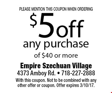 please mention this coupon when ordering $5 off any purchase of $40 or more. With this coupon. Not to be combined with any other offer or coupon. Offer expires 3/10/17.