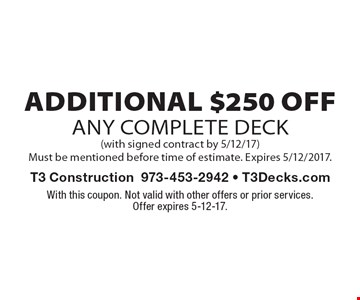 Additional $250 Off Any Complete Deck (with signed contract by 5/12/17). Must be mentioned before time of estimate. Expires 5/12/2017. With this coupon. Not valid with other offers or prior services.Offer expires 5-12-17.