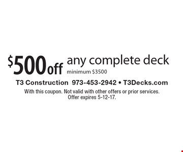 $500 off any complete deck. Minimum $3500. With this coupon. Not valid with other offers or prior services.Offer expires 5-12-17.