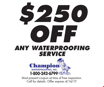 $250 off any waterproofing service. Must present coupon at time of free inspection. Call for details. Offer expires 4/14/17.