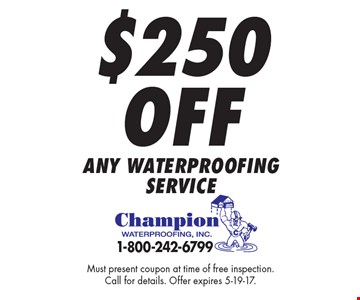 $250 Off any waterproofing service. Must present coupon at time of free inspection. Call for details. Offer expires 5-19-17.