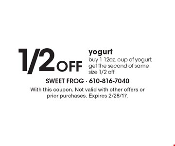 1/2off yogurt. Buy 1 12oz. cup of yogurt, get the second of same size 1/2 off. With this coupon. Not valid with other offers or prior purchases. Expires 2/28/17.