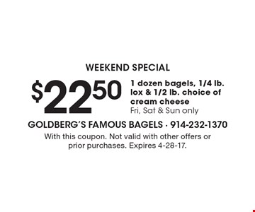 WEEKEND SPECIAL. $22.50 for 1 dozen bagels, 1/4 lb. lox & 1/2 lb. choice of cream cheese Fri., Sat. & Sun. only. With this coupon. Not valid with other offers or prior purchases. Expires 4-28-17.