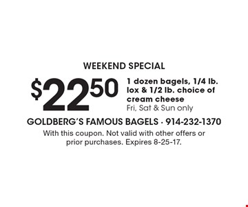 Weekend special $22.50 1 dozen bagels, 1/4 lb. lox & 1/2 lb. choice of cream cheese Fri, Sat & Sun only. With this coupon. Not valid with other offers or prior purchases. Expires 8-25-17.