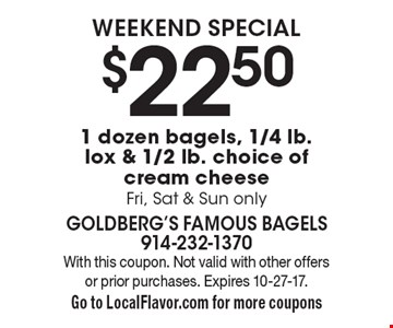 Weekend Special. $22.50 for 1 dozen bagels, 1/4 lb. lox & 1/2 lb. choice of cream cheese. Fri, Sat & Sun only. With this coupon. Not valid with other offers or prior purchases. Expires 10-27-17. Go to LocalFlavor.com for more coupons