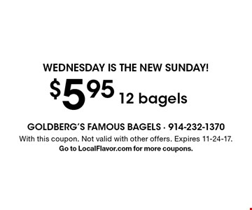 Wednesday is the new Sunday! $5.95 12 bagels. With this coupon. Not valid with other offers. Expires 11-24-17.Go to LocalFlavor.com for more coupons.
