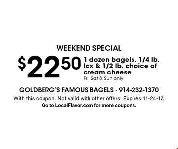 Weekend special! $22.50 1 dozen bagels, 1/4 lb. lox & 1/2 lb. choice of cream cheese. Fri, Sat & Sun only. With this coupon. Not valid with other offers. Expires 11-24-17.Go to LocalFlavor.com for more coupons.