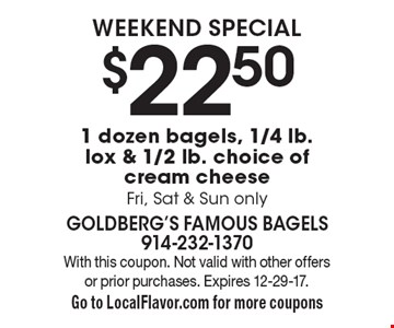 Weekend special $22.50 1 dozen bagels, 1/4 lb. lox & 1/2 lb. choice of cream cheese. Fri, Sat & Sun only. With this coupon. Not valid with other offers or prior purchases. Expires 12-29-17. Go to LocalFlavor.com for more coupons