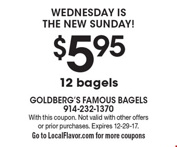 Wednesday is the new Sunday! $5.95 12 bagels. With this coupon. Not valid with other offers or prior purchases. Expires 12-29-17. Go to LocalFlavor.com for more coupons