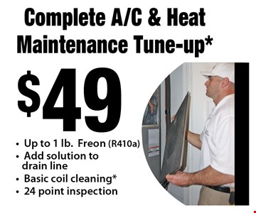 $49 Complete A/C & Heat Maintenance Tune-up* - Up to 1 lb. Freon (R410a) - Add solution to drain line - Basic coil cleaning* - 24 point inspection.