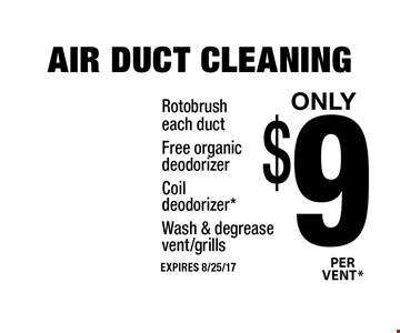 Only $9 *PER VENT AIR DUCT CLEANING. Rotobrush each duct, Free organic deodorizer, Coil deodorizer*, Wash & degrease vent/grills. EXPIRES 8/25/17