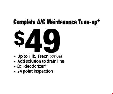 $49 Complete A/C Maintenance Tune-up*. Up to 1 lb.Freon (R410a). Add solution to drain line. Coil deodorizer*. 24 point inspection.