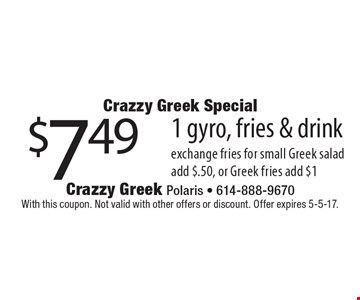 Crazzy Greek Special $7.49 1 gyro, fries & drink. With this coupon. Not valid with other offers or discount. Offer expires 5-5-17.