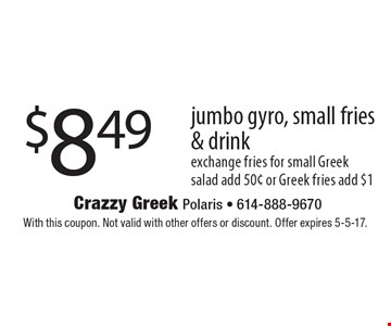 $8.49 jumbo gyro, small fries & drink exchange fries for small Greek salad add 50¢ or Greek fries add $1. With this coupon. Not valid with other offers or discount. Offer expires 5-5-17.