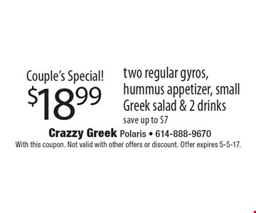 Couple's Special! $18.99 two regular gyros, hummus appetizer, small Greek salad & 2 drinks. Save up to $7. With this coupon. Not valid with other offers or discount. Offer expires 5-5-17.
