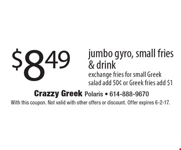 $8.49 jumbo gyro, small fries & drink. Exchange fries for small Greek salad add 50¢ or Greek fries add $1. With this coupon. Not valid with other offers or discount. Offer expires 6-2-17.