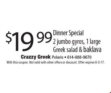 $19.99 Dinner Special. 2 jumbo gyros, 1 large Greek salad & baklava. With this coupon. Not valid with other offers or discount. Offer expires 6-2-17.
