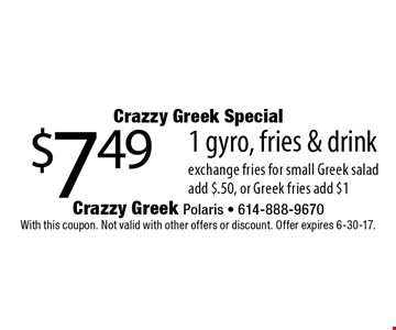 Crazzy Greek Special - $7.49 1 gyro, fries & drink. With this coupon. Not valid with other offers or discount. Offer expires 6-30-17.