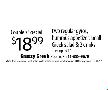 Couple's Special! $18.99 two regular gyros, hummus appetizer, small Greek salad & 2 drinks. Save up to $7. With this coupon. Not valid with other offers or discount. Offer expires 6-30-17.