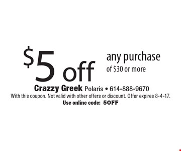 $5 off any purchase of $30 or more. With this coupon. Not valid with other offers or discount. Offer expires 8-4-17. Use online code: 5OFF