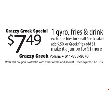 Crazzy Greek Special $7.49 1 gyro, fries & drink. With this coupon. Not valid with other offers or discount. Offer expires 11-10-17.