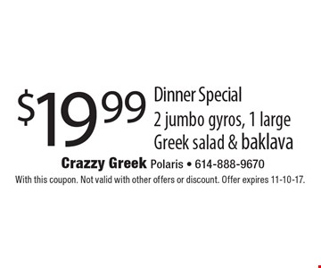 $19.99 Dinner Special 2 jumbo gyros, 1 large Greek salad & baklava. With this coupon. Not valid with other offers or discount. Offer expires 11-10-17.