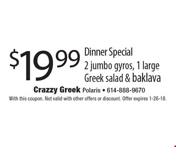 $19.99 Dinner Special 2 jumbo gyros, 1 large Greek salad & baklava. With this coupon. Not valid with other offers or discount. Offer expires 1-26-18.