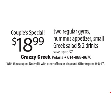 Couple's Special! $18.99 two regular gyros, hummus appetizer, small Greek salad & 2 drinks. Save up to $7. With this coupon. Not valid with other offers or discount. Offer expires 9-8-17.