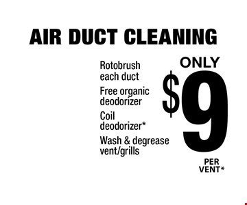 Only $9 *PER VENT AIR DUCT CLEANING. Rotobrush each duct, Free organic deodorizer, Coil deodorizer*, Wash & degrease vent/grills