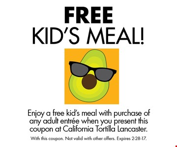 Free Kid's Meal! Enjoy a free kid's meal with purchase of any adult entree when you present this coupon at California Tortilla Lancaster. With this coupon. Not valid with other offers. Expires 2-28-17.