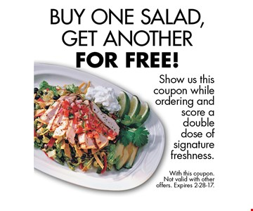 Buy One Salad, Get Another For Free! Show us this coupon while ordering and score a double dose of signature freshness. With this coupon. Not valid with other offers. Expires 2-28-17.